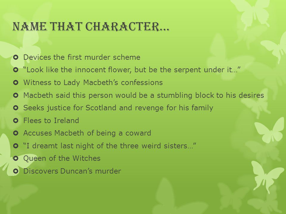 Name that Character…  Devices the first murder scheme  Look like the innocent flower, but be the serpent under it…  Witness to Lady Macbeth's confessions  Macbeth said this person would be a stumbling block to his desires  Seeks justice for Scotland and revenge for his family  Flees to Ireland  Accuses Macbeth of being a coward  I dreamt last night of the three weird sisters…  Queen of the Witches  Discovers Duncan's murder