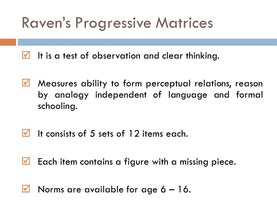 Raven's Progressive Matrices  It is a test of observation and clear thinking.  Measures ability to form perceptual relations, reason by analogy inde