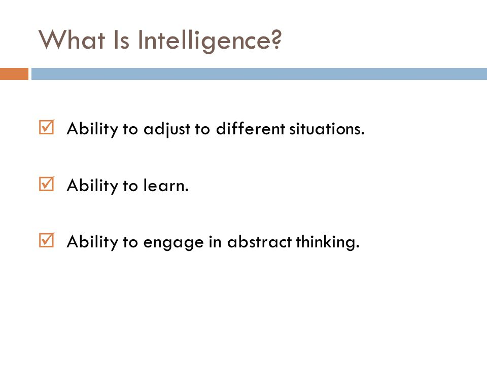 What Is Intelligence?  Ability to adjust to different situations.  Ability to learn.  Ability to engage in abstract thinking.