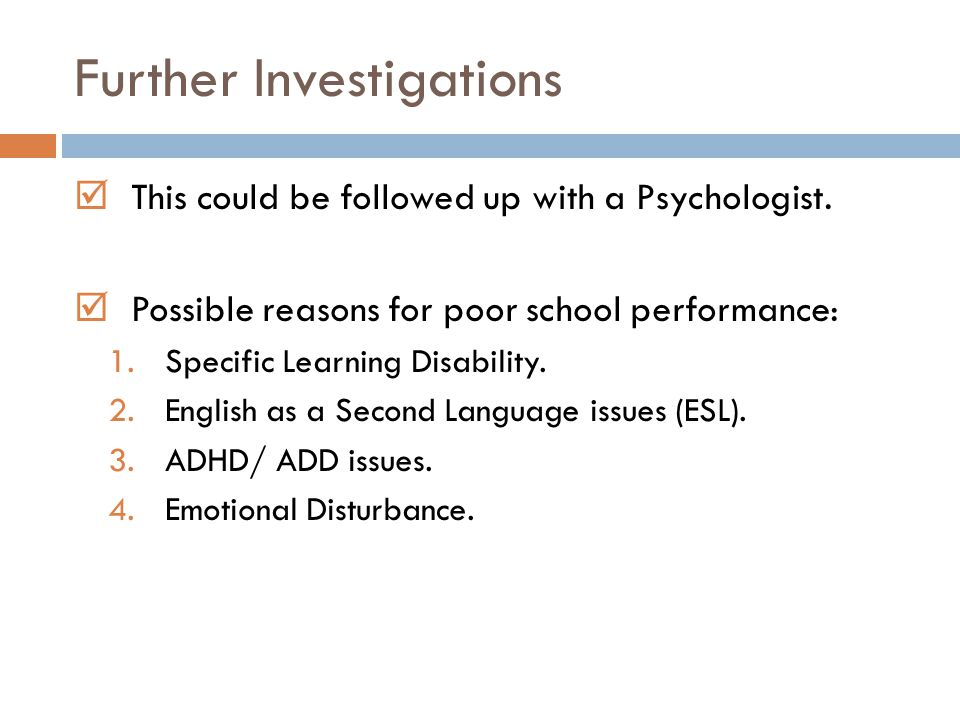 Further Investigations  This could be followed up with a Psychologist.  Possible reasons for poor school performance: 1.Specific Learning Disability