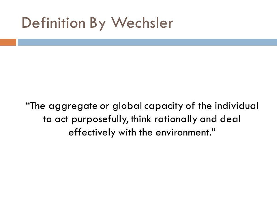 "Definition By Wechsler ""The aggregate or global capacity of the individual to act purposefully, think rationally and deal effectively with the environ"