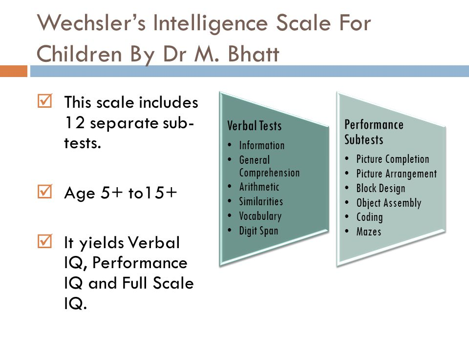 Wechsler's Intelligence Scale For Children By Dr M. Bhatt  This scale includes 12 separate sub- tests.  Age 5+ to15+  It yields Verbal IQ, Performa