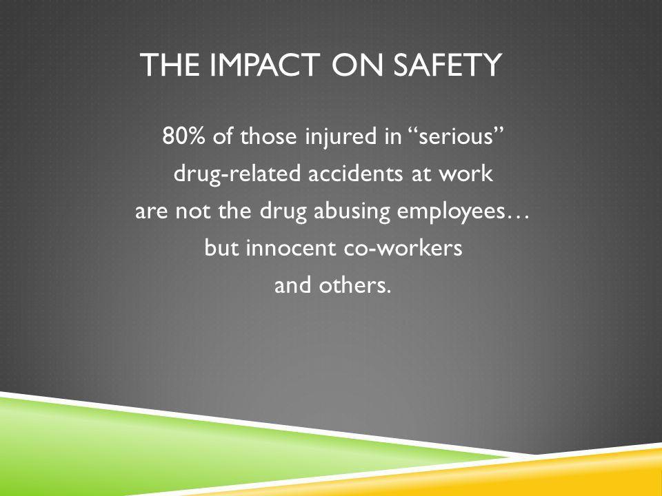 THE IMPACT ON SAFETY 80% of those injured in serious drug-related accidents at work are not the drug abusing employees… but innocent co-workers and others.