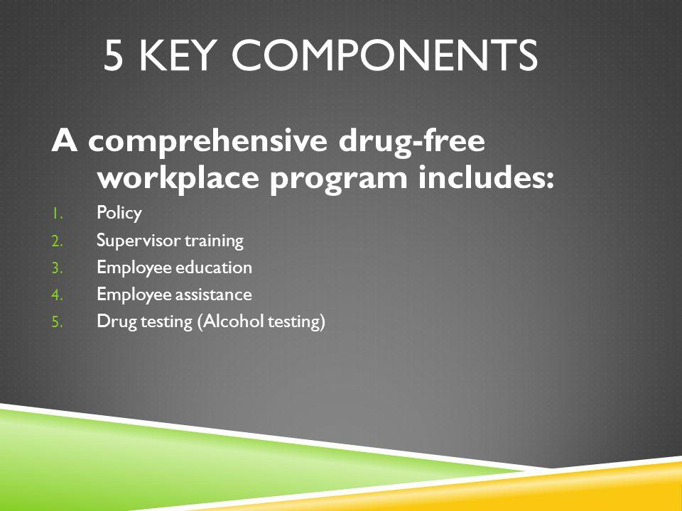 5 KEY COMPONENTS A comprehensive drug-free workplace program includes: 1.