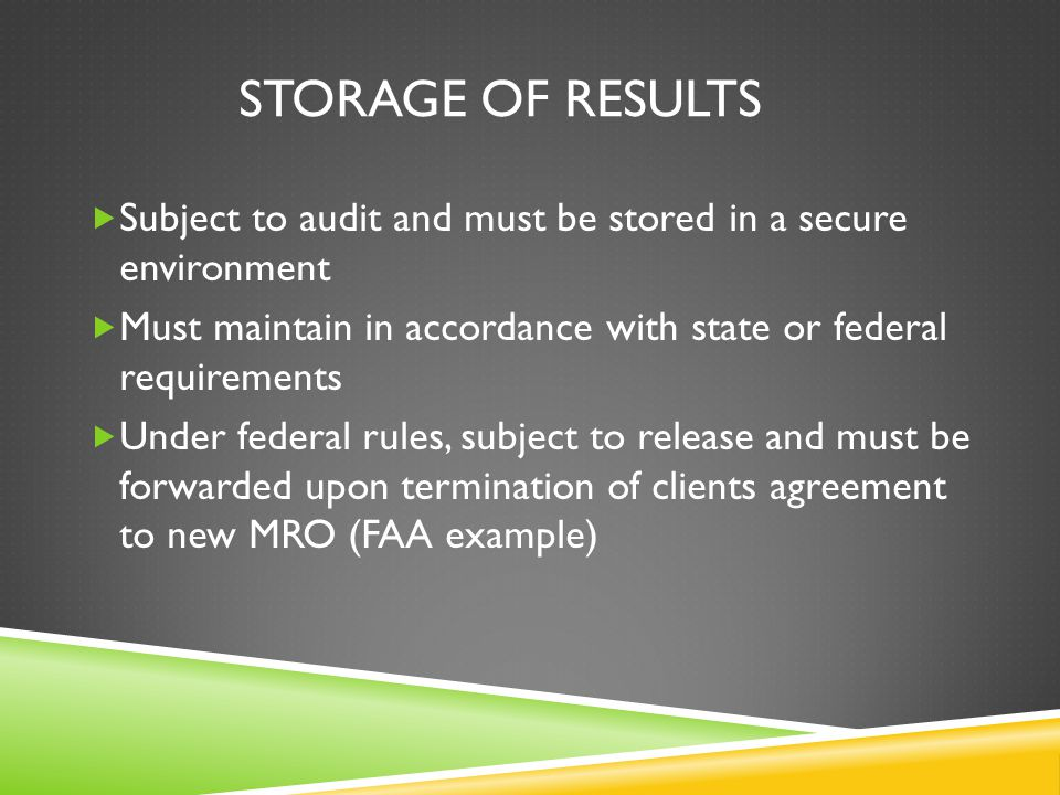 STORAGE OF RESULTS  Subject to audit and must be stored in a secure environment  Must maintain in accordance with state or federal requirements  Under federal rules, subject to release and must be forwarded upon termination of clients agreement to new MRO (FAA example)