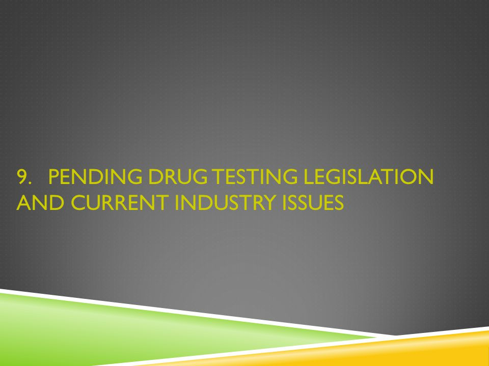 9. PENDING DRUG TESTING LEGISLATION AND CURRENT INDUSTRY ISSUES