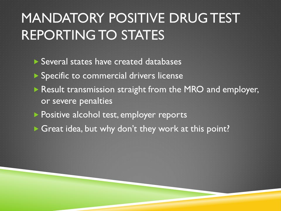 MANDATORY POSITIVE DRUG TEST REPORTING TO STATES  Several states have created databases  Specific to commercial drivers license  Result transmission straight from the MRO and employer, or severe penalties  Positive alcohol test, employer reports  Great idea, but why don't they work at this point