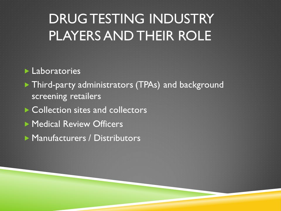 DRUG TESTING INDUSTRY PLAYERS AND THEIR ROLE  Laboratories  Third-party administrators (TPAs) and background screening retailers  Collection sites and collectors  Medical Review Officers  Manufacturers / Distributors
