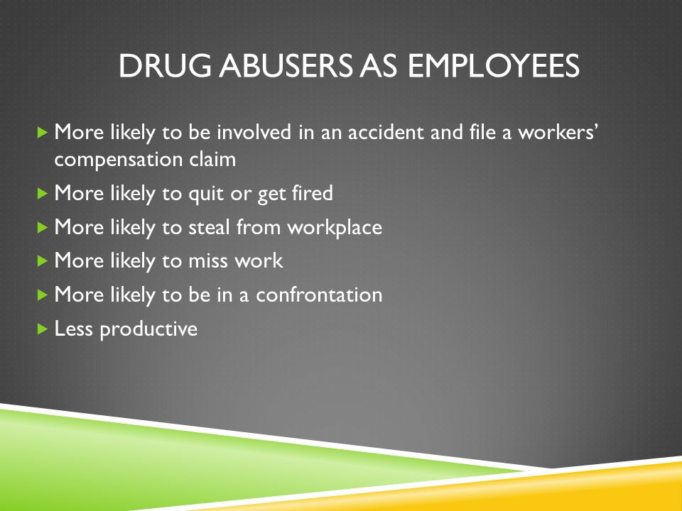 DRUG ABUSERS AS EMPLOYEES  More likely to be involved in an accident and file a workers' compensation claim  More likely to quit or get fired  More likely to steal from workplace  More likely to miss work  More likely to be in a confrontation  Less productive