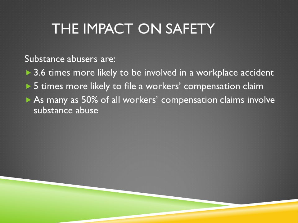THE IMPACT ON SAFETY Substance abusers are:  3.6 times more likely to be involved in a workplace accident  5 times more likely to file a workers' compensation claim  As many as 50% of all workers' compensation claims involve substance abuse