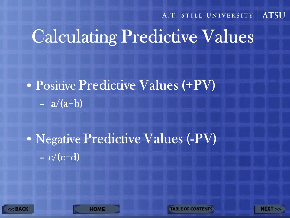Calculating Predictive Values Positive Predictive Values (+PV) – a/(a+b) Negative Predictive Values (-PV) –c/(c+d)