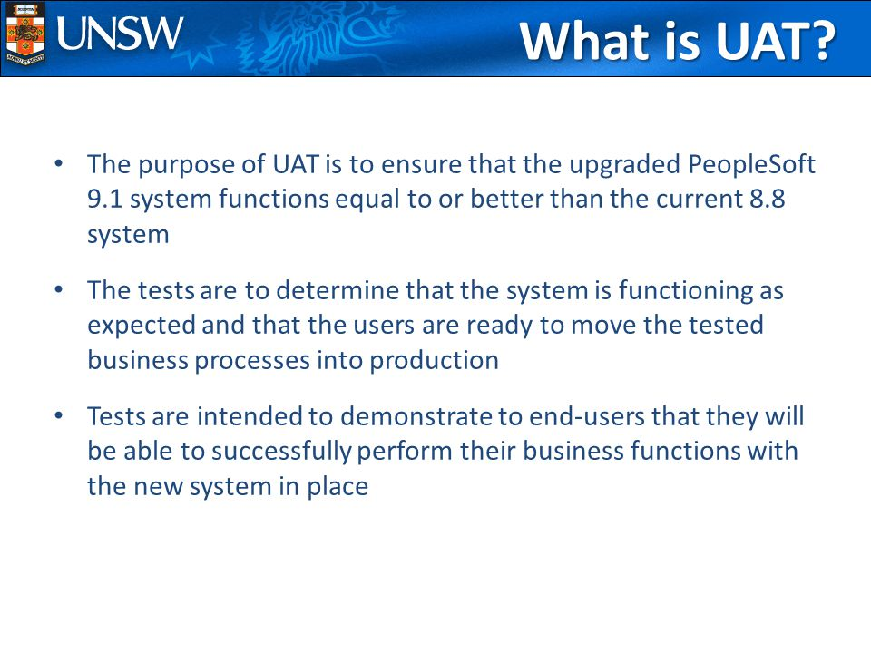The purpose of UAT is to ensure that the upgraded PeopleSoft 9.1 system functions equal to or better than the current 8.8 system The tests are to determine that the system is functioning as expected and that the users are ready to move the tested business processes into production Tests are intended to demonstrate to end-users that they will be able to successfully perform their business functions with the new system in place What is UAT