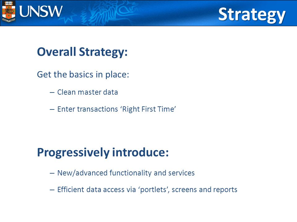 Overall Strategy: Get the basics in place: – Clean master data – Enter transactions 'Right First Time' Progressively introduce: – New/advanced functionality and services – Efficient data access via 'portlets', screens and reportsStrategy