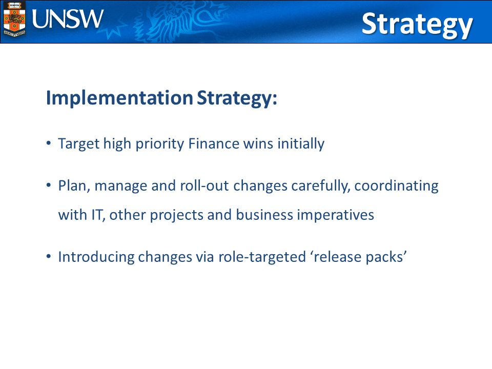 Implementation Strategy: Target high priority Finance wins initially Plan, manage and roll-out changes carefully, coordinating with IT, other projects and business imperatives Introducing changes via role-targeted 'release packs'Strategy