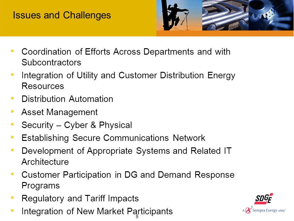 8 Issues and Challenges Coordination of Efforts Across Departments and with Subcontractors Integration of Utility and Customer Distribution Energy Resources Distribution Automation Asset Management Security – Cyber & Physical Establishing Secure Communications Network Development of Appropriate Systems and Related IT Architecture Customer Participation in DG and Demand Response Programs Regulatory and Tariff Impacts Integration of New Market Participants Cross-jurisdictional Issues