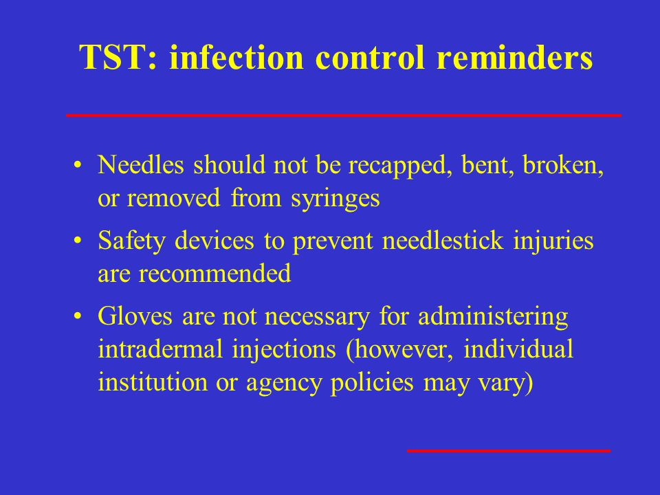 TST: infection control reminders Needles should not be recapped, bent, broken, or removed from syringes Safety devices to prevent needlestick injuries