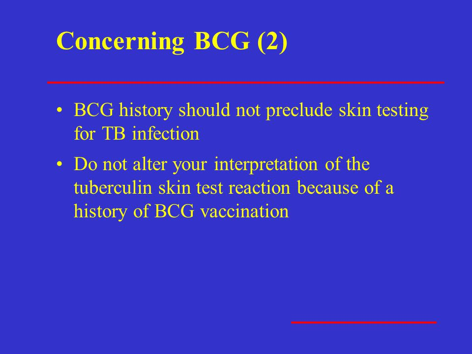 Concerning BCG (2) BCG history should not preclude skin testing for TB infection Do not alter your interpretation of the tuberculin skin test reaction