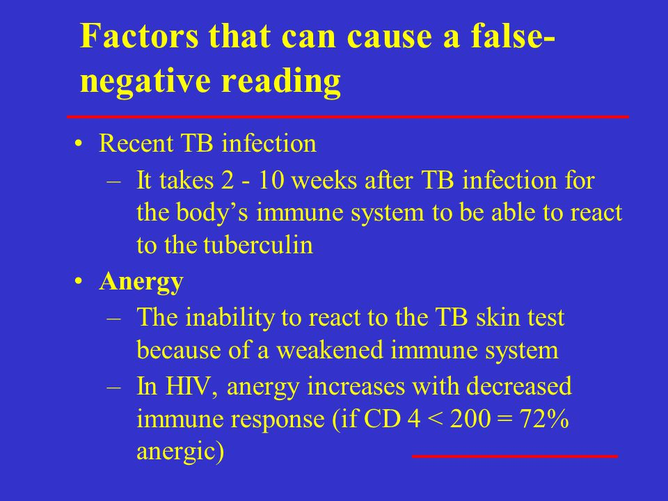Factors that can cause a false- negative reading Recent TB infection –It takes 2 - 10 weeks after TB infection for the body's immune system to be able