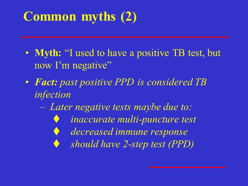 """Common myths (2) Myth: """"I used to have a positive TB test, but now I'm negative"""" Fact: past positive PPD is considered TB infection – Later negative t"""