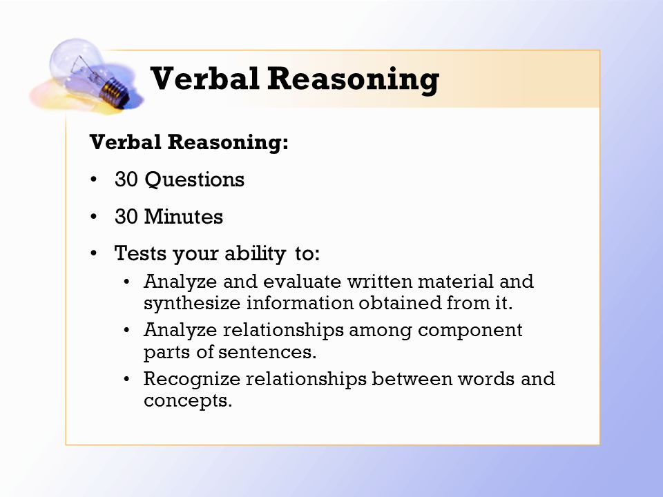 Verbal Reasoning Verbal Reasoning: 30 Questions 30 Minutes Tests your ability to: Analyze and evaluate written material and synthesize information obtained from it.