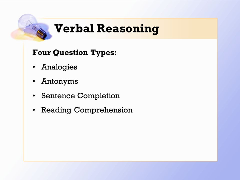 Verbal Reasoning Four Question Types: Analogies Antonyms Sentence Completion Reading Comprehension