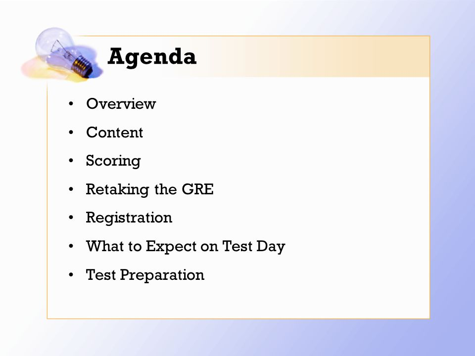 Agenda Overview Content Scoring Retaking the GRE Registration What to Expect on Test Day Test Preparation
