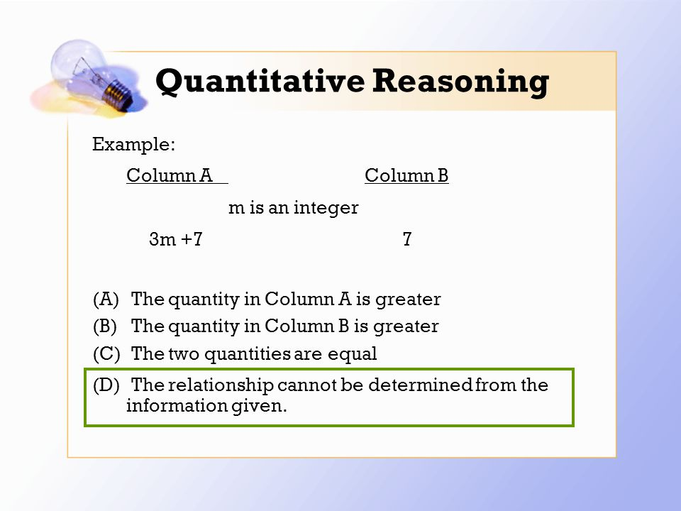 Quantitative Reasoning Example: Column AColumn B m is an integer 3m +7 7 (A) The quantity in Column A is greater (B) The quantity in Column B is greater (C) The two quantities are equal (D) The relationship cannot be determined from the information given.