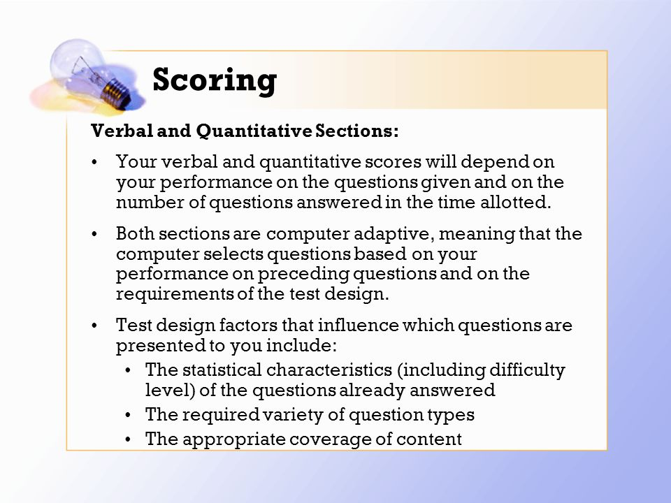 Scoring Verbal and Quantitative Sections: Your verbal and quantitative scores will depend on your performance on the questions given and on the number of questions answered in the time allotted.