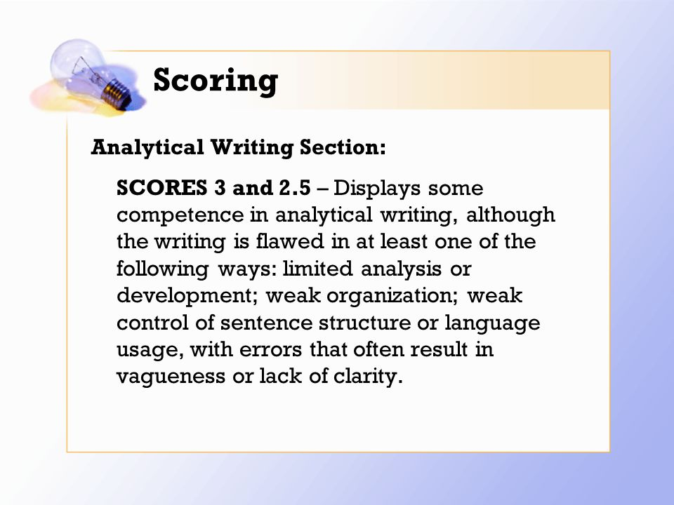 Scoring Analytical Writing Section: SCORES 3 and 2.5 – Displays some competence in analytical writing, although the writing is flawed in at least one of the following ways: limited analysis or development; weak organization; weak control of sentence structure or language usage, with errors that often result in vagueness or lack of clarity.