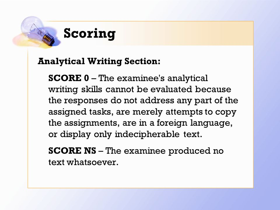Scoring Analytical Writing Section: SCORE 0 – The examinee s analytical writing skills cannot be evaluated because the responses do not address any part of the assigned tasks, are merely attempts to copy the assignments, are in a foreign language, or display only indecipherable text.