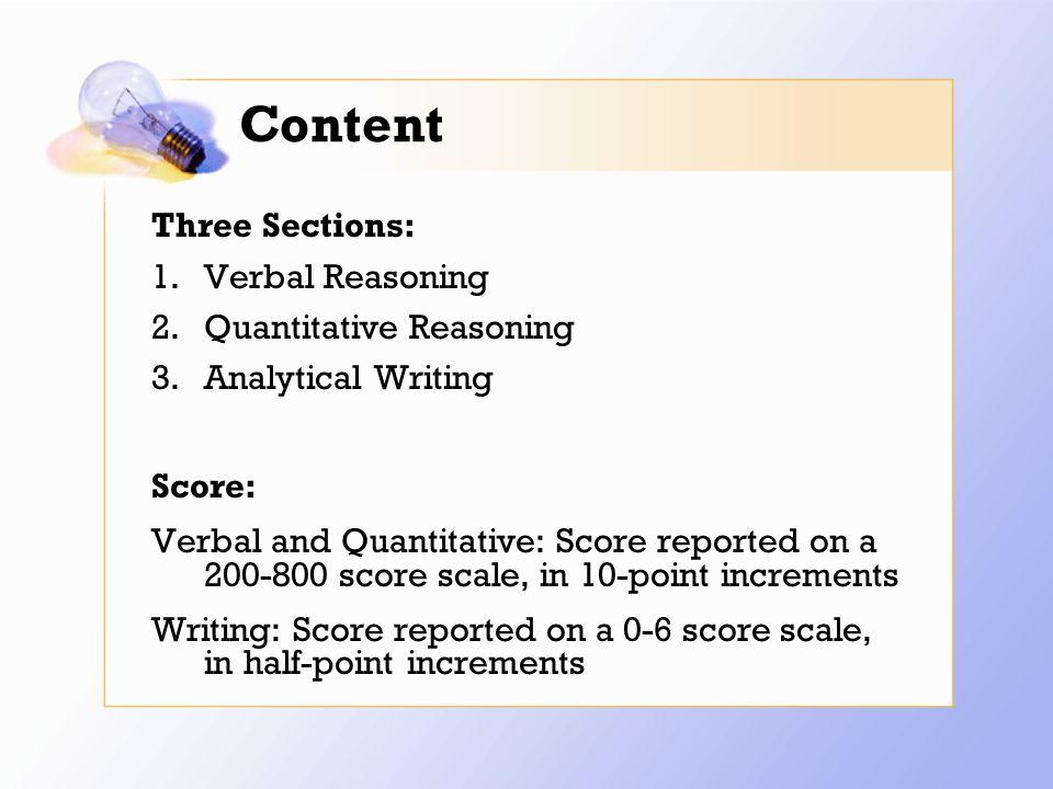 Content Three Sections: 1.Verbal Reasoning 2.Quantitative Reasoning 3.Analytical Writing Score: Verbal and Quantitative: Score reported on a 200-800 score scale, in 10-point increments Writing: Score reported on a 0-6 score scale, in half-point increments