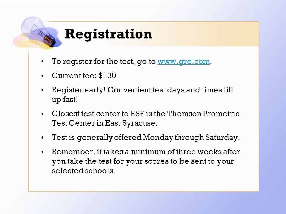 Registration To register for the test, go to www.gre.com.www.gre.com Current fee: $130 Register early.