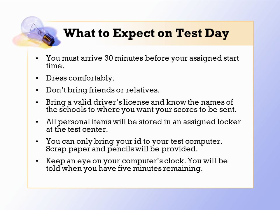 What to Expect on Test Day You must arrive 30 minutes before your assigned start time.
