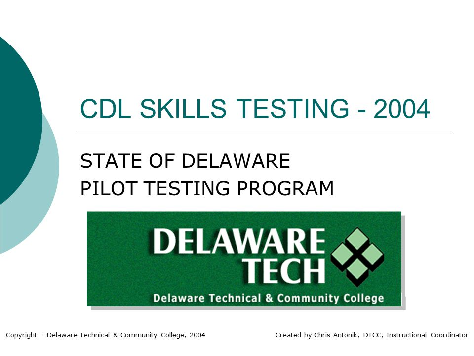 CDL SKILLS TESTING - 2004 STATE OF DELAWARE PILOT TESTING PROGRAM Copyright – Delaware Technical & Community College, 2004 Created by Chris Antonik, DTCC, Instructional Coordinator