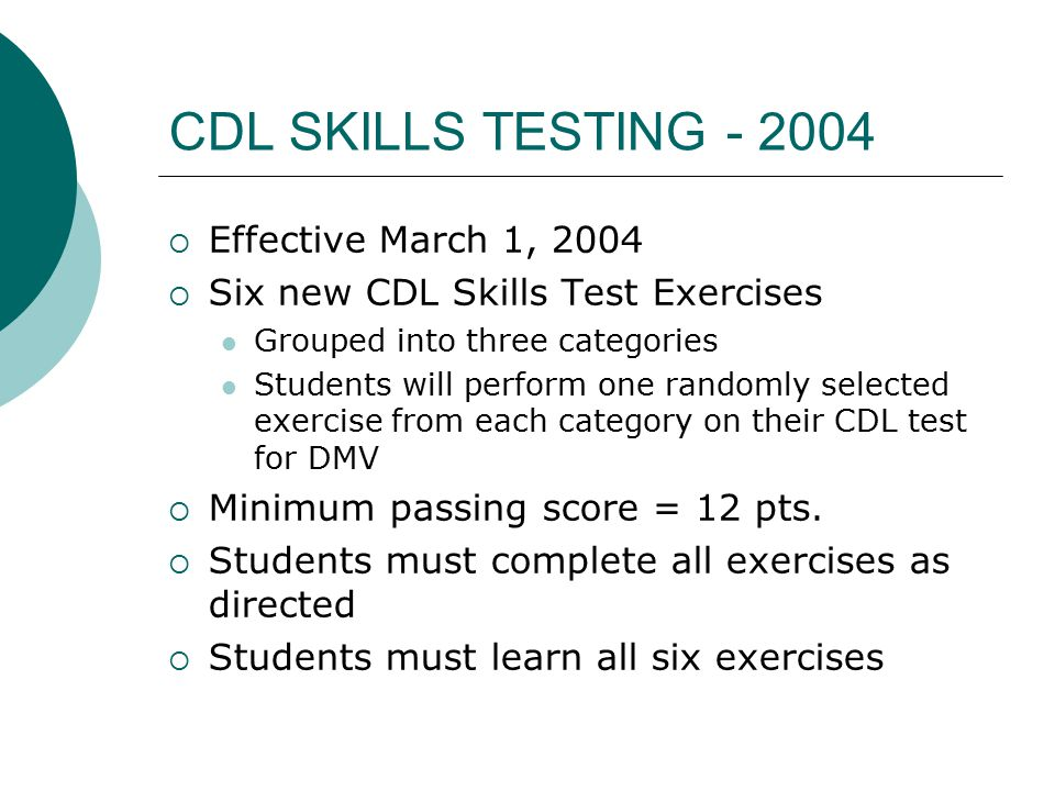 CDL SKILLS TESTING - 2004  Effective March 1, 2004  Six new CDL Skills Test Exercises Grouped into three categories Students will perform one randomly selected exercise from each category on their CDL test for DMV  Minimum passing score = 12 pts.