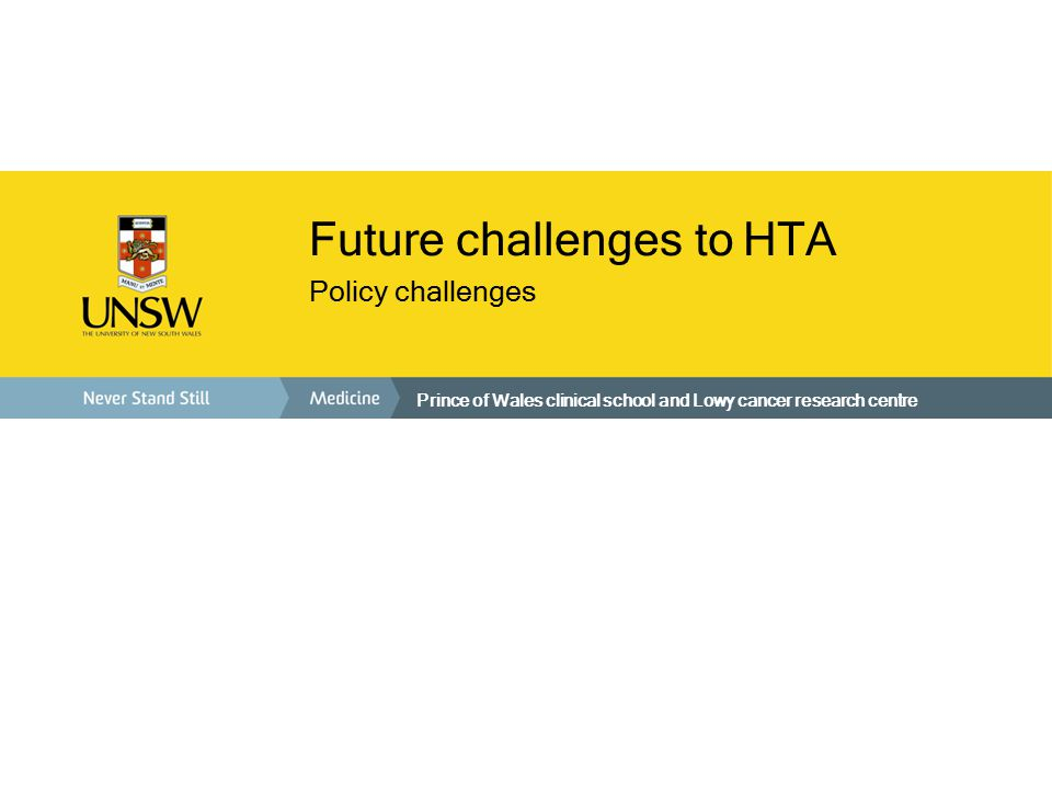 Prince of Wales clinical school and Lowy cancer research centre Future challenges to HTA Policy challenges