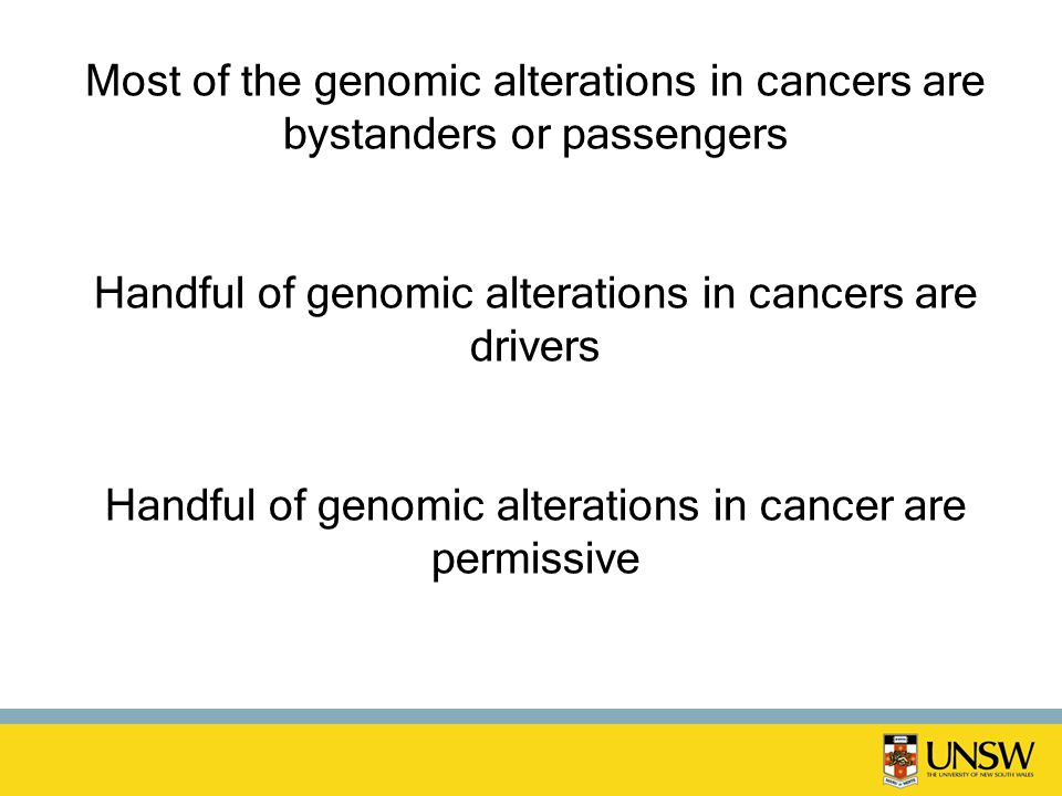 Most of the genomic alterations in cancers are bystanders or passengers Handful of genomic alterations in cancers are drivers Handful of genomic alterations in cancer are permissive