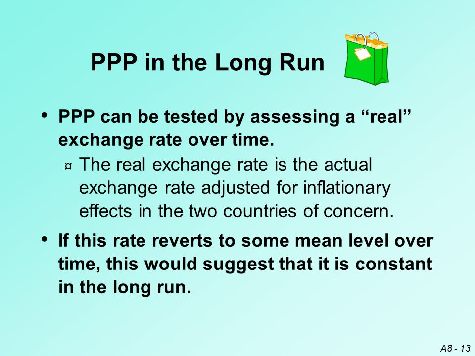 "A8 - 13 PPP in the Long Run PPP can be tested by assessing a ""real"" exchange rate over time. ¤ The real exchange rate is the actual exchange rate adju"