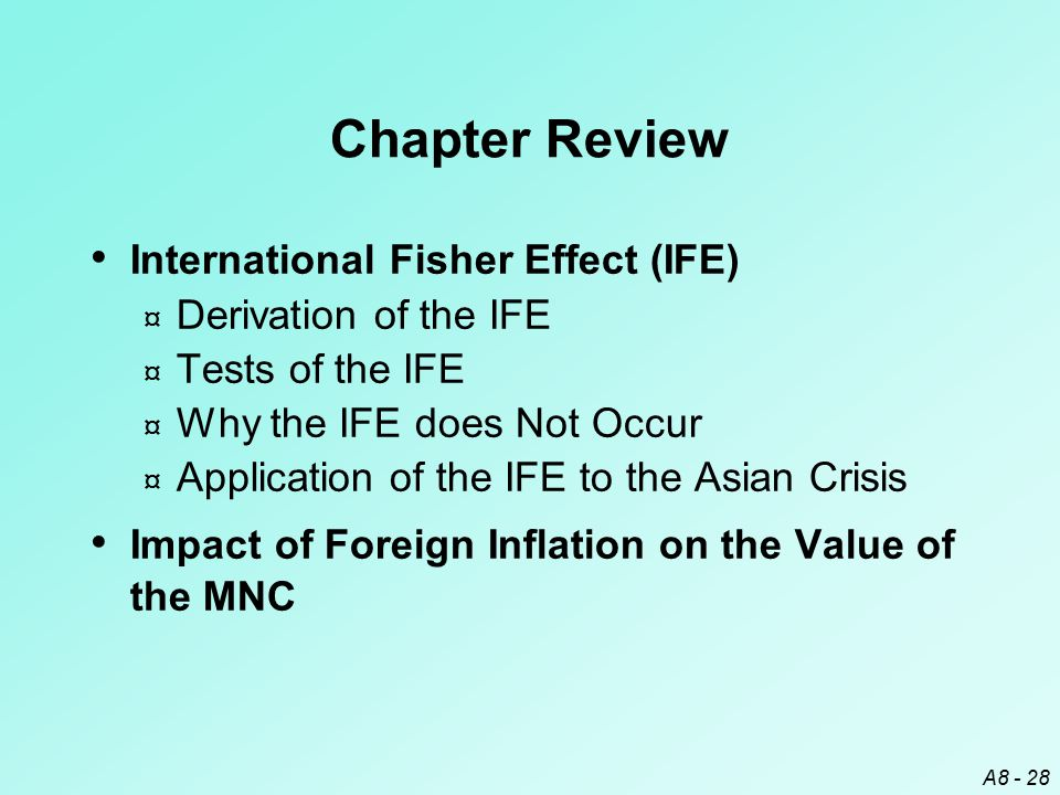 A8 - 28 Chapter Review International Fisher Effect (IFE) ¤ Derivation of the IFE ¤ Tests of the IFE ¤ Why the IFE does Not Occur ¤ Application of the