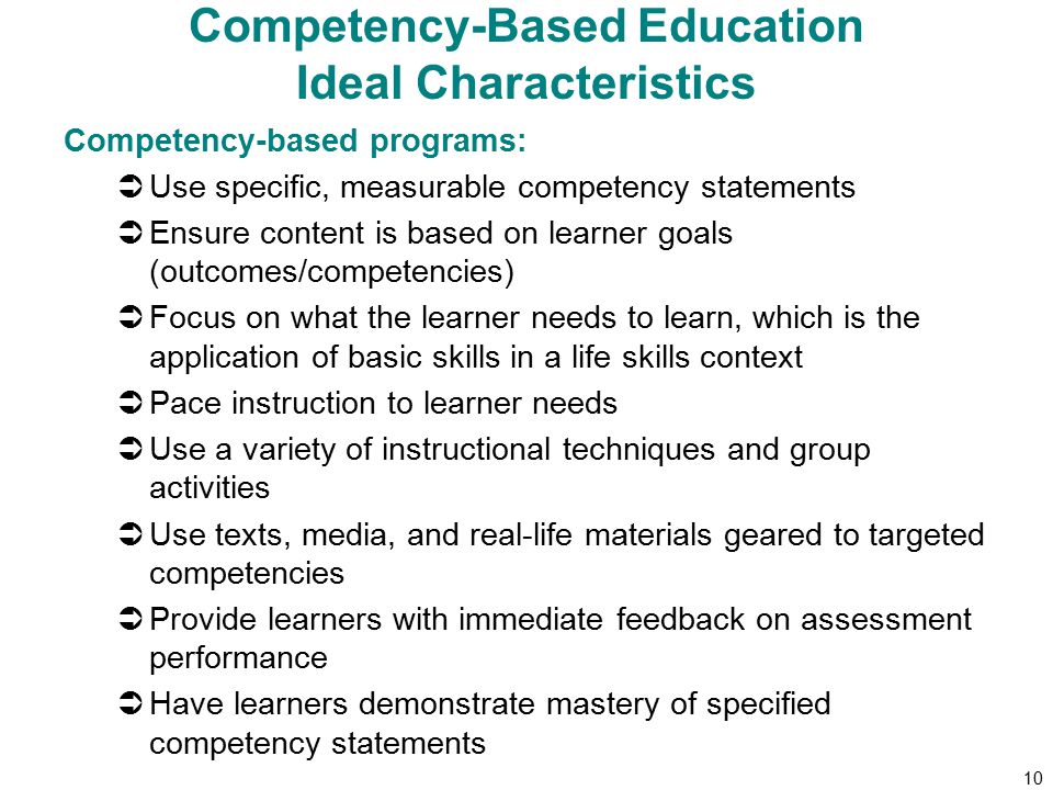 10 Competency-Based Education Ideal Characteristics Competency-based programs:  Use specific, measurable competency statements  Ensure content is based on learner goals (outcomes/competencies)  Focus on what the learner needs to learn, which is the application of basic skills in a life skills context  Pace instruction to learner needs  Use a variety of instructional techniques and group activities  Use texts, media, and real-life materials geared to targeted competencies  Provide learners with immediate feedback on assessment performance  Have learners demonstrate mastery of specified competency statements
