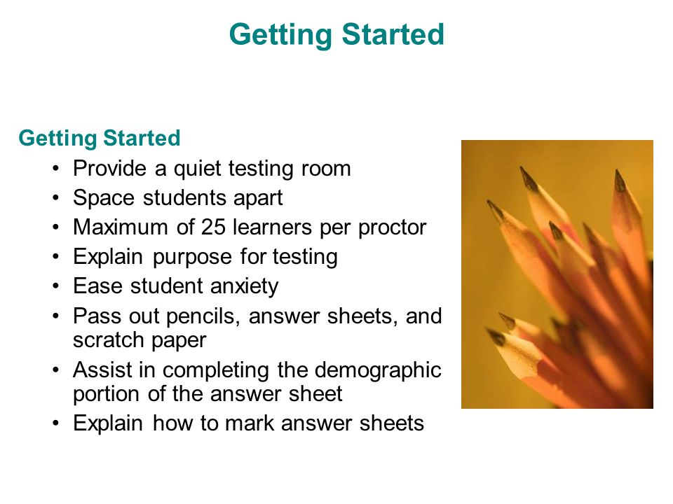 Getting Started Provide a quiet testing room Space students apart Maximum of 25 learners per proctor Explain purpose for testing Ease student anxiety Pass out pencils, answer sheets, and scratch paper Assist in completing the demographic portion of the answer sheet Explain how to mark answer sheets