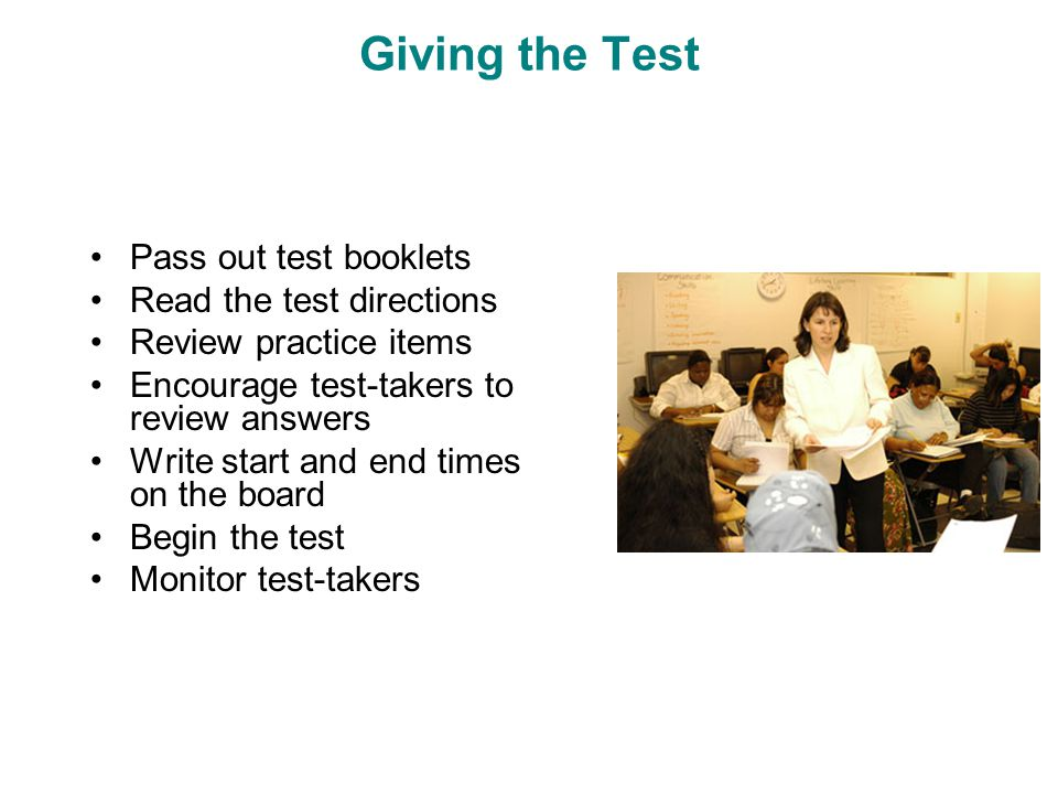 Giving the Test Pass out test booklets Read the test directions Review practice items Encourage test-takers to review answers Write start and end times on the board Begin the test Monitor test-takers