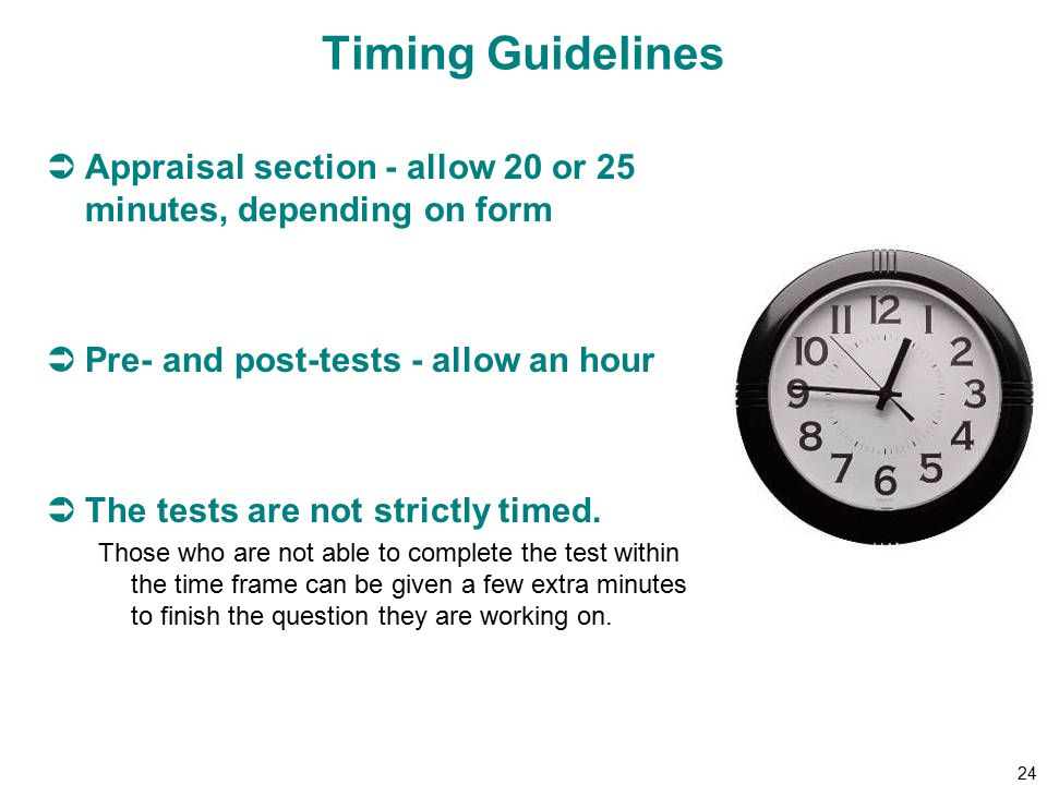 24 Timing Guidelines  Appraisal section - allow 20 or 25 minutes, depending on form  Pre- and post-tests - allow an hour  The tests are not strictly timed.