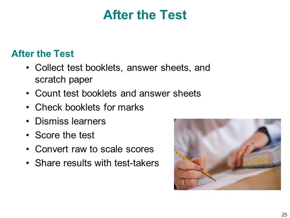 25 After the Test Collect test booklets, answer sheets, and scratch paper Count test booklets and answer sheets Check booklets for marks Dismiss learners Score the test Convert raw to scale scores Share results with test-takers