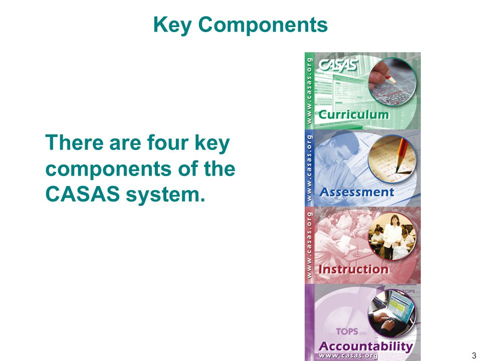 4 Key Component: Curriculum  CASAS Competencies  CASAS Content Standards Identify essential skills for life and work Correlate to CASAS test items Are used to design curriculum