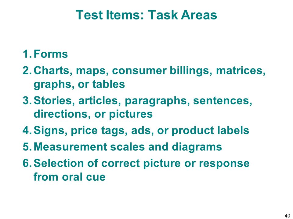 40 Test Items: Task Areas 1.Forms 2.Charts, maps, consumer billings, matrices, graphs, or tables 3.Stories, articles, paragraphs, sentences, directions, or pictures 4.Signs, price tags, ads, or product labels 5.Measurement scales and diagrams 6.Selection of correct picture or response from oral cue