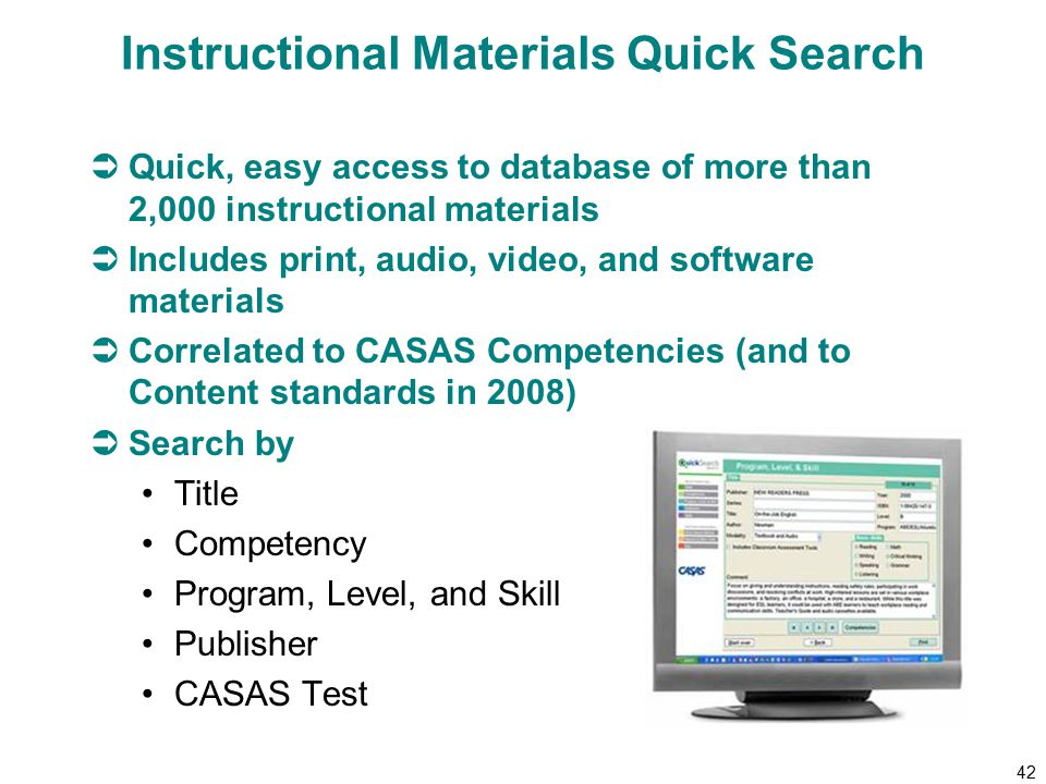 42 Instructional Materials Quick Search  Quick, easy access to database of more than 2,000 instructional materials  Includes print, audio, video, and software materials  Correlated to CASAS Competencies (and to Content standards in 2008)  Search by Title Competency Program, Level, and Skill Publisher CASAS Test