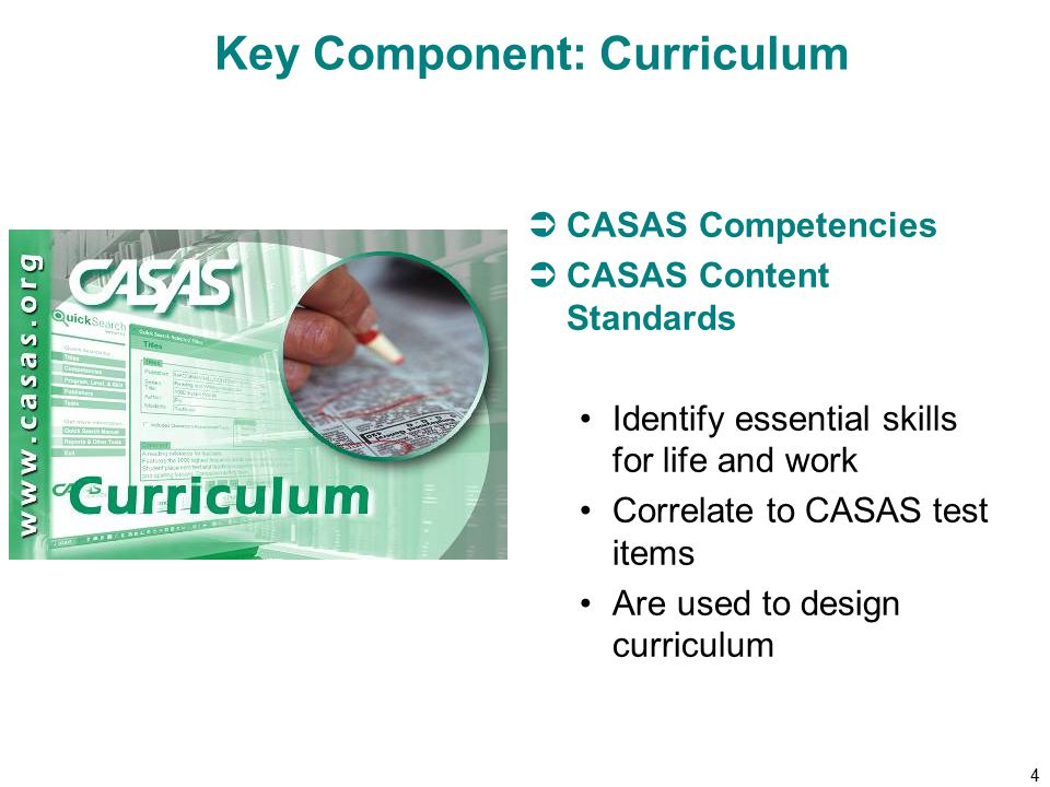 4 Key Component: Curriculum  CASAS Competencies  CASAS Content Standards Identify essential skills for life and work Correlate to CASAS test items Are used to design curriculum
