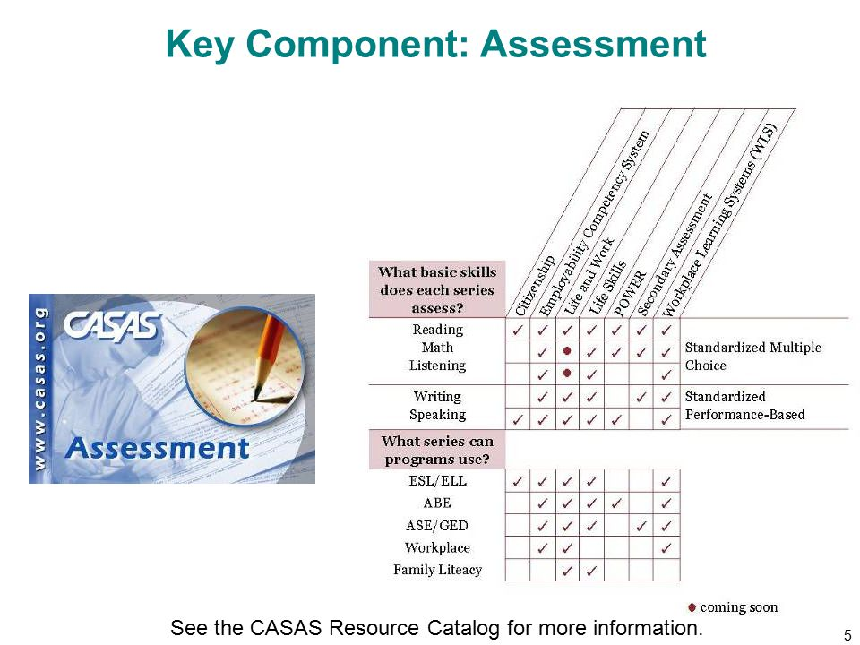 5 Key Component: Assessment See the CASAS Resource Catalog for more information.