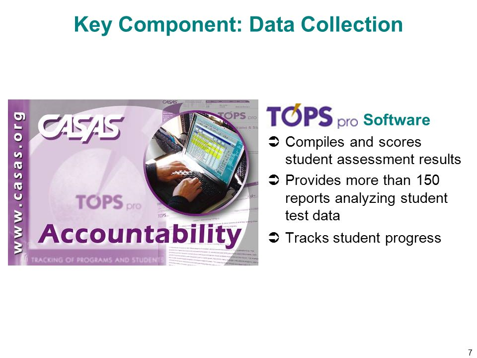 7 Key Component: Data Collection Software  Compiles and scores student assessment results  Provides more than 150 reports analyzing student test data  Tracks student progress
